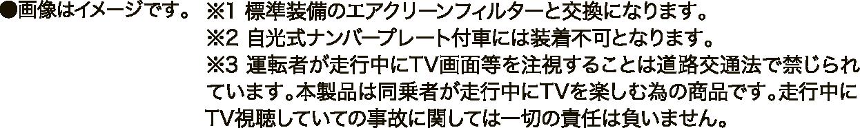 画像はイメージです。※1 標準装備のエアクリーンフィルターと交換になります。※2 自光式ナンバープレート付車には装着不可となります。※3 運転者が走行中にTV画面等を注視することは道路交通法で禁じられています。本製品は同乗者が走行中にTVを楽しむ為の商品です。走行中にTV視聴していての事故に関しては一切の責任は負いません。